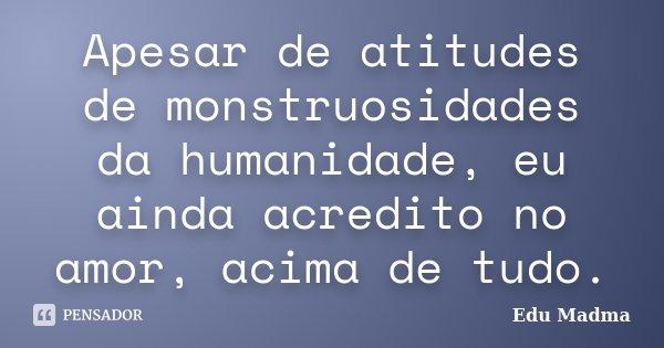 Apesar de atitudes de monstruosidades da humanidade, eu ainda acredito no amor, acima de tudo.... Frase de Edu Madma.