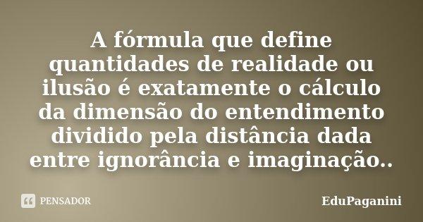 A fórmula que define quantidades de realidade ou ilusão é exatamente o cálculo da dimensão do entendimento dividido pela distância dada entre ignorância e imagi... Frase de EduPaganini.