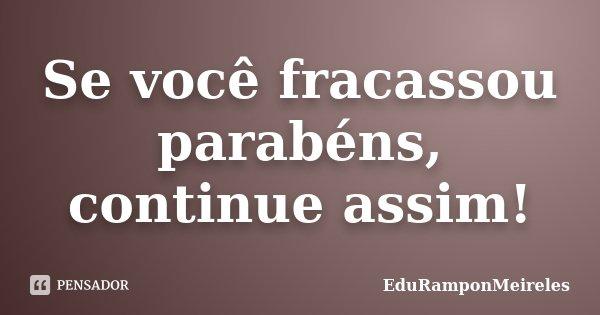 Se você fracassou parabéns, continue assim!... Frase de EduRamponMeireles.