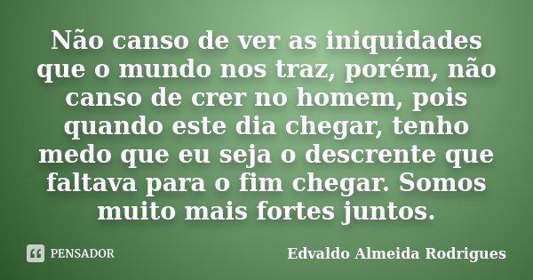 Não canso de ver as iniquidades que o mundo nos traz, porém, não canso de crer no homem, pois quando este dia chegar, tenho medo que eu seja o descrente que fal... Frase de Edvaldo Almeida Rodrigues.