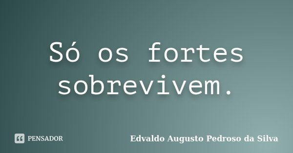 5b3b3ed07b749 Edvaldo Augusto Pedroso da Silva  Só os fortes sobrevivem.