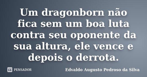 Um dragonborn não fica sem um boa luta contra seu oponente da sua altura, ele vence e depois o derrota.... Frase de Edvaldo Augusto Pedroso Da Silva.