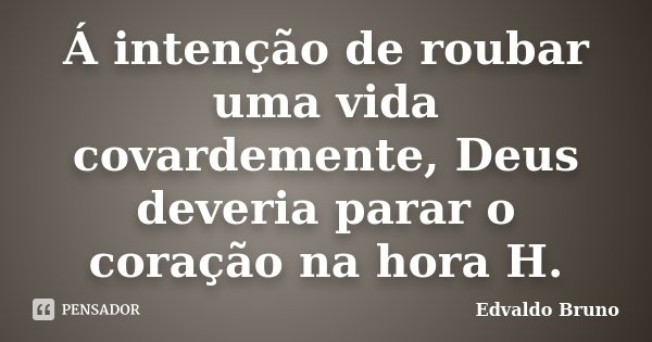 Á intenção de roubar uma vida covardemente, Deus deveria parar o coração na hora H.... Frase de Edvaldo Bruno.