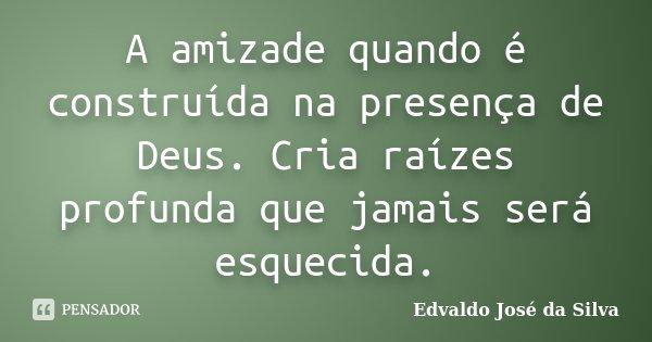 A amizade quando é construída na presença de Deus. Cria raízes profunda que jamais será esquecida.... Frase de Edvaldo Jose da Silva.