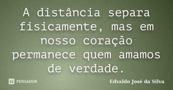 A distância separa fisicamente, mas em nosso coração permanece quem amamos de verdade.... Frase de Edvaldo Jose da Silva.