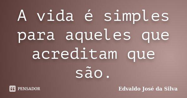 A vida é simples para aqueles que acreditam que são.... Frase de Edvaldo José da Silva.