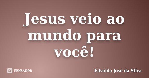 Jesus veio ao mundo para você!... Frase de Edvaldo José da Silva.