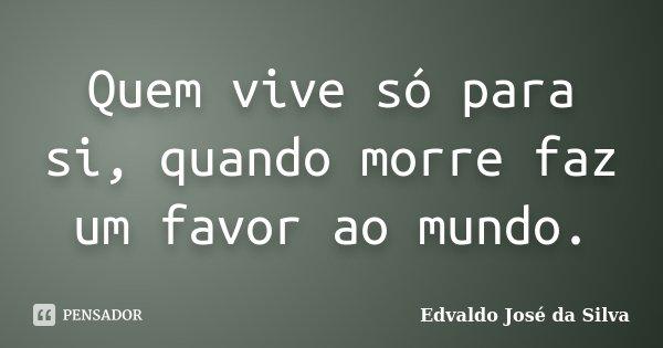 Quem vive só para si, quando morre faz um favor ao mundo.... Frase de Edvaldo Jose da Silva.