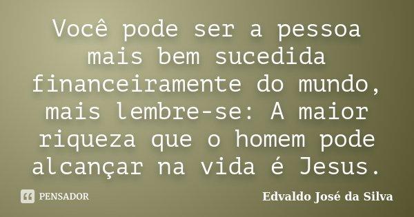 Você pode ser a pessoa mais bem sucedida financeiramente do mundo, mais lembre-se: A maior riqueza que o homem pode alcançar na vida é Jesus.... Frase de Edvaldo José da Silva.