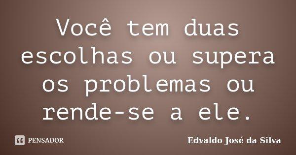 Você tem duas escolhas ou supera os problemas ou rende-se a ele.... Frase de Edvaldo José da Silva.
