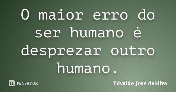 O maior erro do ser humano é desprezar outro humano.... Frase de Edvaldo José daSilva.