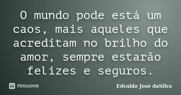 O mundo pode está um caos, mais aqueles que acreditam no brilho do amor, sempre estarão felizes e seguros.... Frase de Edvaldo José daSilva.