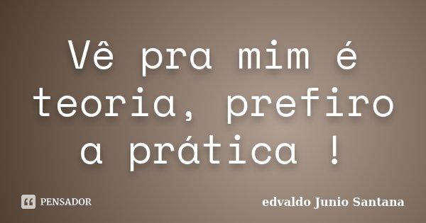 Vê pra mim é teoria, prefiro a prática !... Frase de Edvaldo Junio Santana.