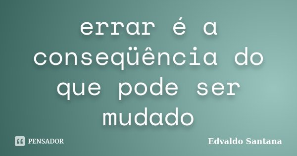 errar é a conseqüência do que pode ser mudado... Frase de Edvaldo Santana.