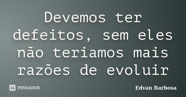 Devemos ter defeitos, sem eles não teriamos mais razões de evoluir... Frase de Edvan Barbosa.