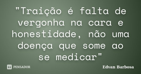 """""""Traição é falta de vergonha na cara e honestidade, não uma doença que some ao se medicar""""... Frase de Edvan Barbosa."""