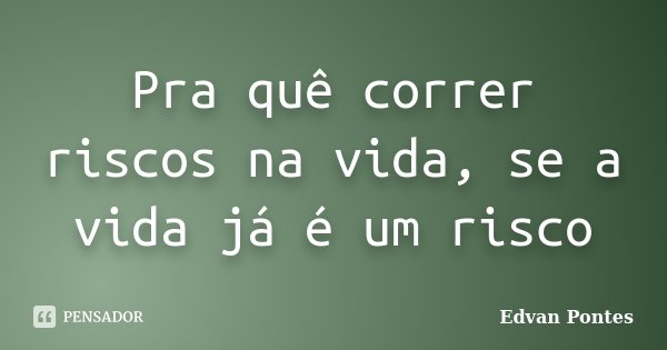Pra quê correr riscos na vida, se a vida já é um risco... Frase de Edvan Pontes.