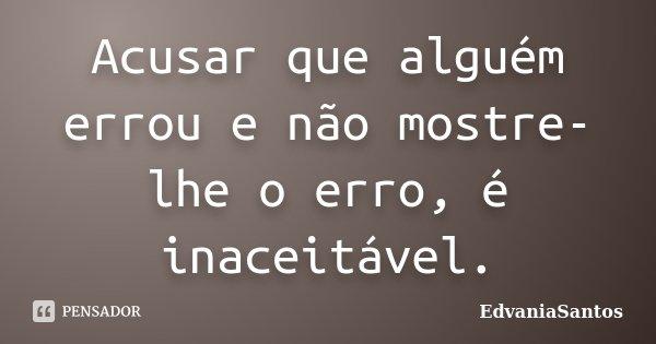 Acusar que alguém errou e não mostre-lhe o erro, é inaceitável.... Frase de EdvaniaSantos.