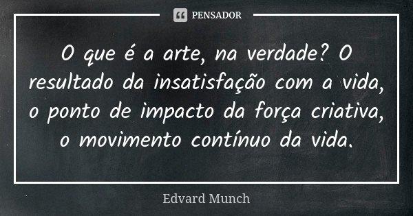 O que é a arte, na verdade? O resultado da insatisfação com a vida, o ponto de impacto da força criativa, o movimento contínuo da vida.... Frase de Edvard Munch.