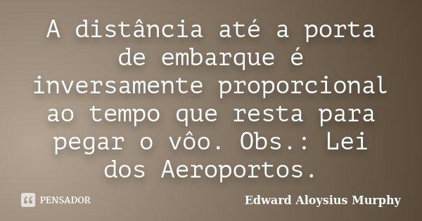 A distância até a porta de embarque é inversamente proporcional ao tempo que resta para pegar o vôo. Obs.: Lei dos Aeroportos.... Frase de Edward Aloysius Murphy.