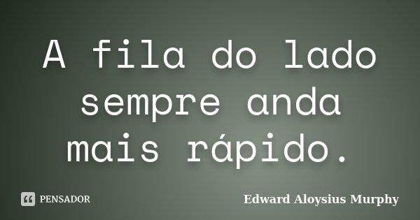 A fila do lado sempre anda mais rápido.... Frase de Edward Aloysius Murphy.