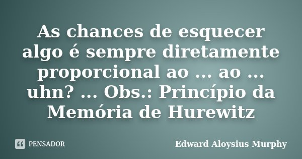 As chances de esquecer algo é sempre diretamente proporcional ao ... ao ... uhn? ... Obs.: Princípio da Memória de Hurewitz... Frase de Edward Aloysius Murphy.