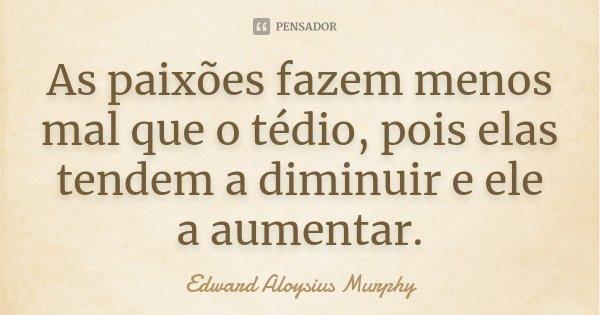 As paixões fazem menos mal que o tédio, pois elas tendem a diminuir e ele a aumentar.... Frase de Edward Aloysius Murphy.
