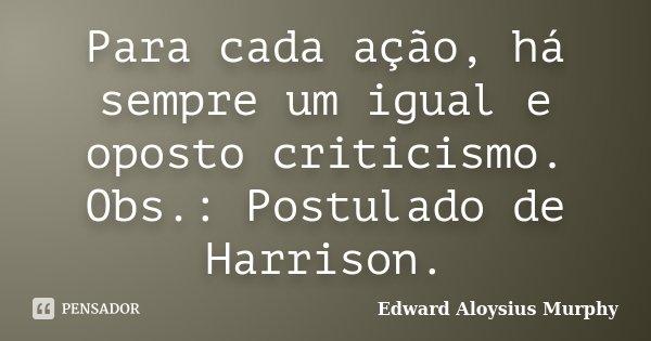 Para cada ação, há sempre um igual e oposto criticismo. Obs.: Postulado de Harrison.... Frase de Edward Aloysius Murphy.