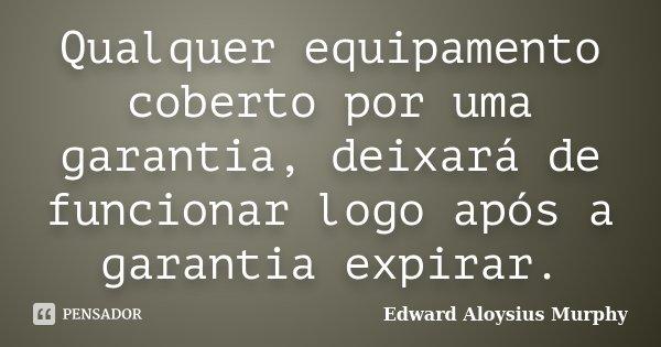 Qualquer equipamento coberto por uma garantia, deixará de funcionar logo após a garantia expirar.... Frase de Edward Aloysius Murphy.