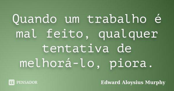 Quando um trabalho é mal feito, qualquer tentativa de melhorá-lo, piora.... Frase de Edward Aloysius Murphy.