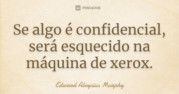 Se algo é confidencial, será esquecido na máquina de xerox.... Frase de Edward Aloysius Murphy.