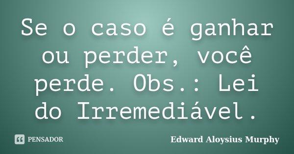 Se o caso é ganhar ou perder, você perde. Obs.: Lei do Irremediável.... Frase de Edward Aloysius Murphy.