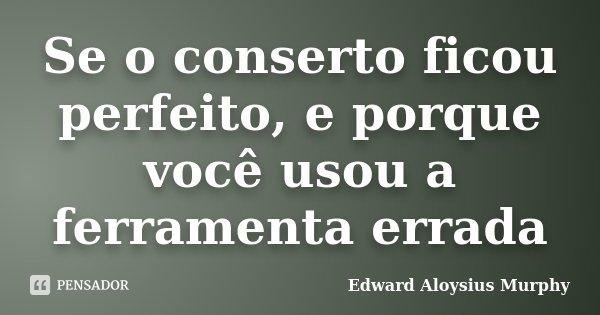 Se o conserto ficou perfeito, e porque você usou a ferramenta errada... Frase de Edward Aloysius Murphy.