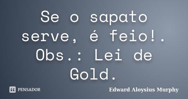 Se o sapato serve, é feio!. Obs.: Lei de Gold.... Frase de Edward Aloysius Murphy.