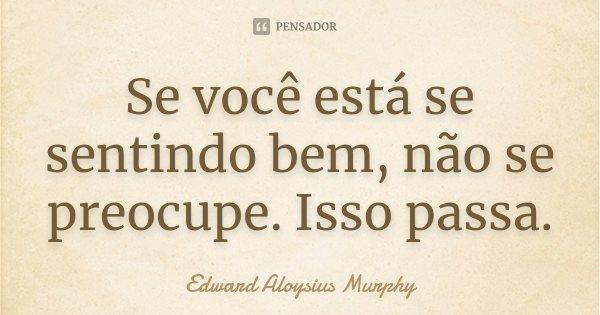 Se você está se sentindo bem, não se preocupe. Isso passa.... Frase de Edward Aloysius Murphy.