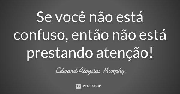 Se você não está confuso, então não está prestando atenção!... Frase de Edward Aloysius Murphy.