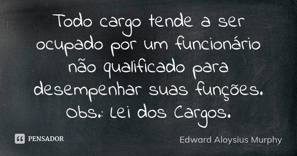 Todo cargo tende a ser ocupado por um funcionário não qualificado para desempenhar suas funções. Obs.: Lei dos Cargos.... Frase de Edward Aloysius Murphy.