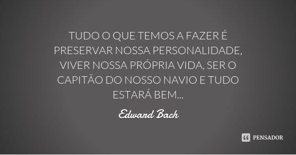 TUDO O QUE TEMOS A FAZER É PRESERVAR NOSSA PERSONALIDADE, VIVER NOSSA PRÓPRIA VIDA, SER O CAPITÃO DO NOSSO NAVIO E TUDO ESTARÁ BEM...... Frase de Edward Bach.