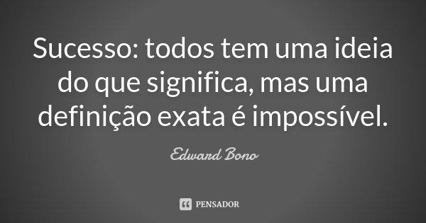 Sucesso: todos tem uma ideia do que significa, mas uma definição exata é impossível.... Frase de Edward Bono.