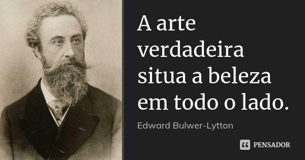 A arte verdadeira situa a beleza em todo o lado.... Frase de Edward Bulwer-Lytton.