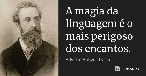 A magia da linguagem é o mais perigoso dos encantos.... Frase de Edward Bulwer-Lytton.