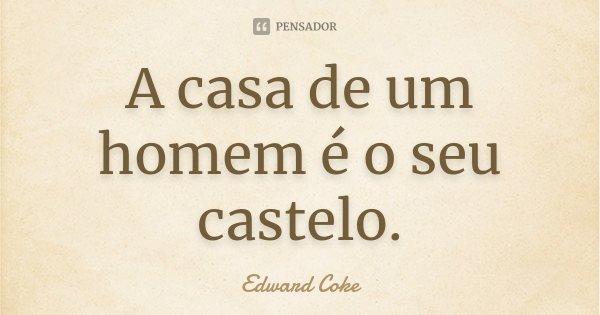 A casa de um homem é o seu castelo.... Frase de Edward Coke.