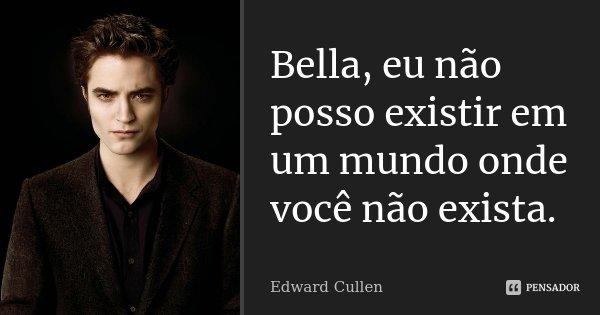 Bella, eu não posso existir em um mundo onde você não exista.... Frase de Edward Cullen.