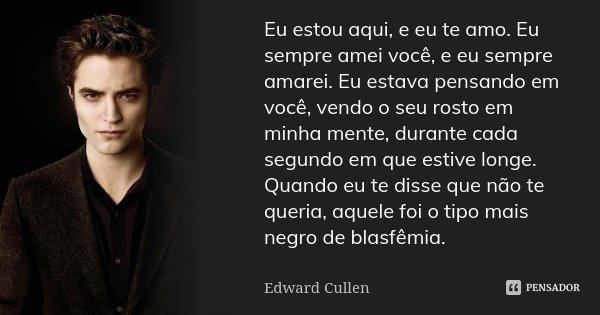 Eu estou aqui, e eu te amo. Eu sempre amei você, e eu sempre amarei. Eu estava pensando em você, vendo o seu rosto em minha mente, durante cada segundo em que e... Frase de Edward Cullen.