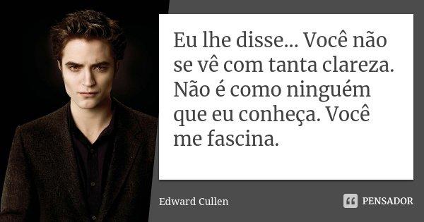 Eu lhe disse... Você não se vê com tanta clareza. Não é como ninguém que eu conheça. Você me fascina.... Frase de Edward Cullen.