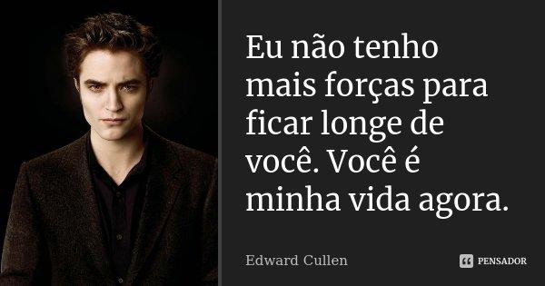 Eu não tenho mais forças para ficar longe de você. Você é minha vida agora.... Frase de Edward Cullen.