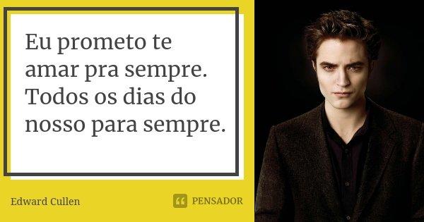 Eu prometo te amar pra sempre. Todos os dias do nosso para sempre.... Frase de Edward Cullen.