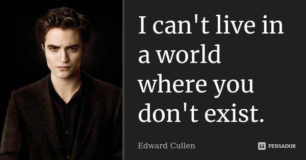 I can't live in a world where you don't exist.... Frase de Edward Cullen.