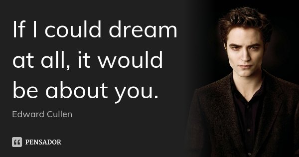 If I could dream at all, it would be about you.... Frase de Edward Cullen.