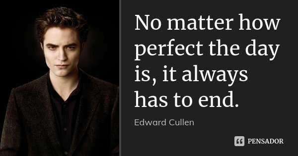 No matter how perfect the day is, it always has to end.... Frase de Edward Cullen.